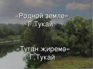 «Родной земле» Г.Тукай «Туган җиремә» Г.Тукай