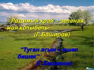 "«Родимый край – зеленая моя колыбель» (Г.Баширов) ""Туган ягым – яшел бишек"" ("