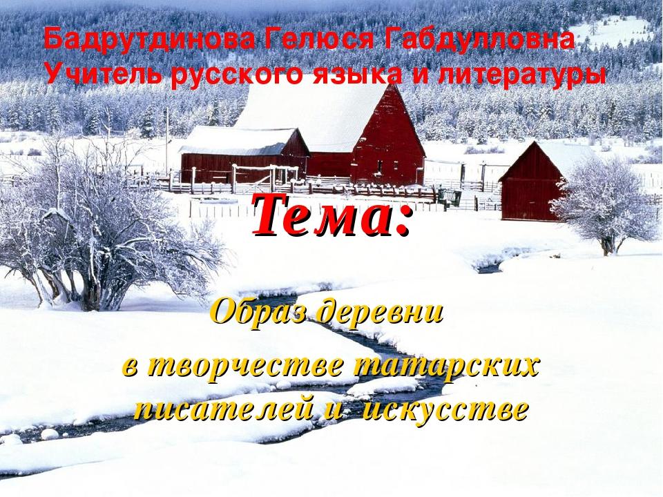 Тема: Образ деревни в творчестве татарских писателей и искусстве Бадрутдинова...