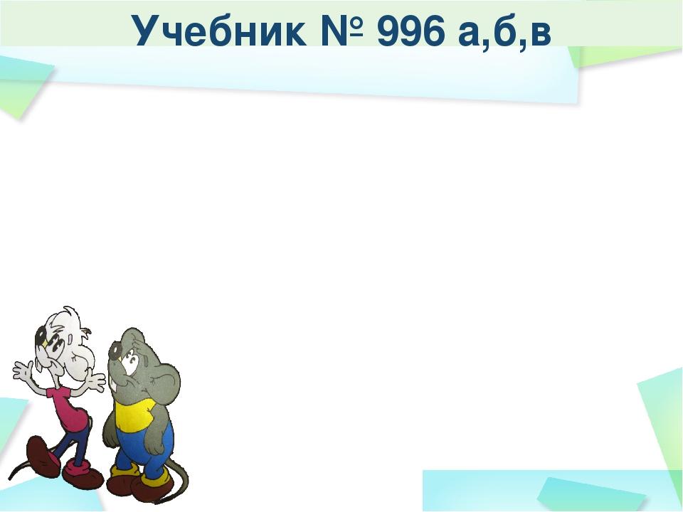 Учебник № 996 а,б,в