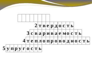 1 к о в к о с т ь 2 т в е р д о с т ь 3 с в а р и в а е м о с т ь 4 т е п л