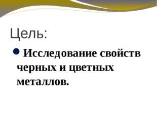 Цель: Исследование свойств черных и цветных металлов.