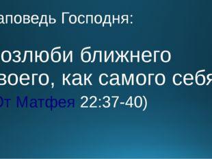Заповедь Господня: Возлюби ближнего твоего, как самого себя. (От Матфея 22:37