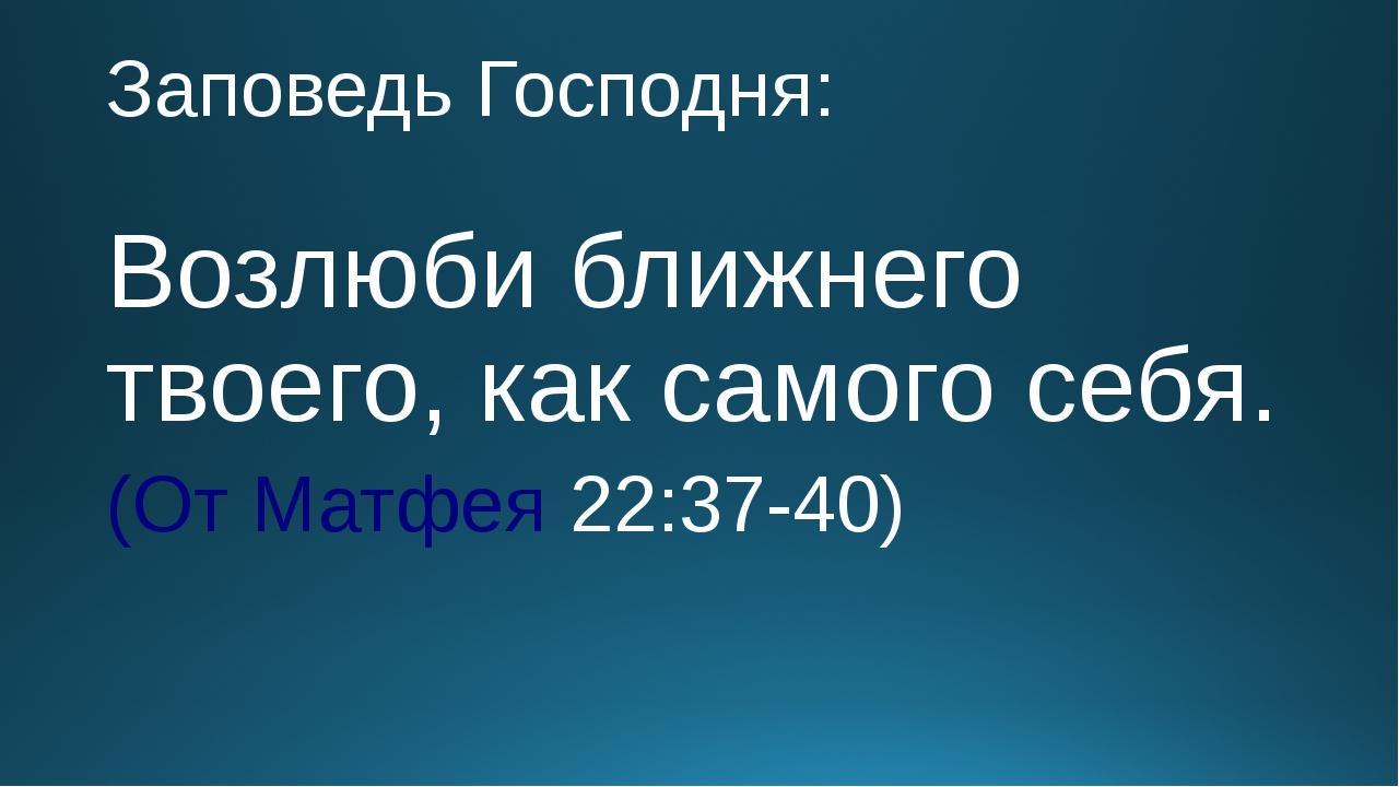 Заповедь Господня: Возлюби ближнего твоего, как самого себя. (От Матфея 22:37...