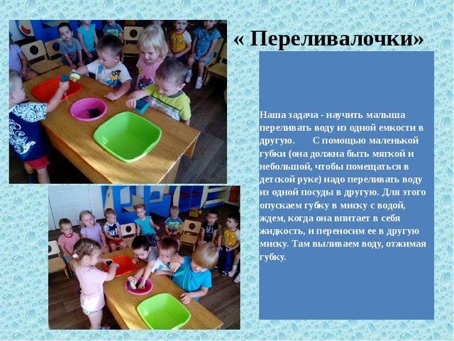 « Переливалочки» Нашазадача - научить малыша переливать воду из одной емкости...