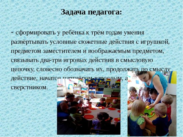 Задача педагога: - сформировать у ребёнка к трём годам умения развёртывать ус...