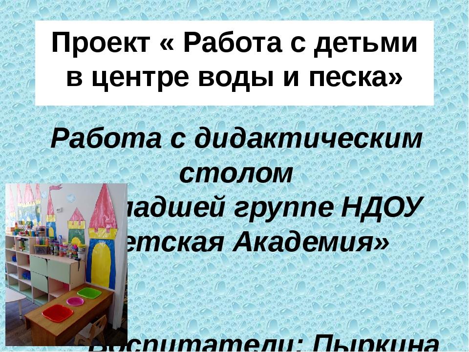Проект « Работа с детьми в центре воды и песка» Работа с дидактическим столом...