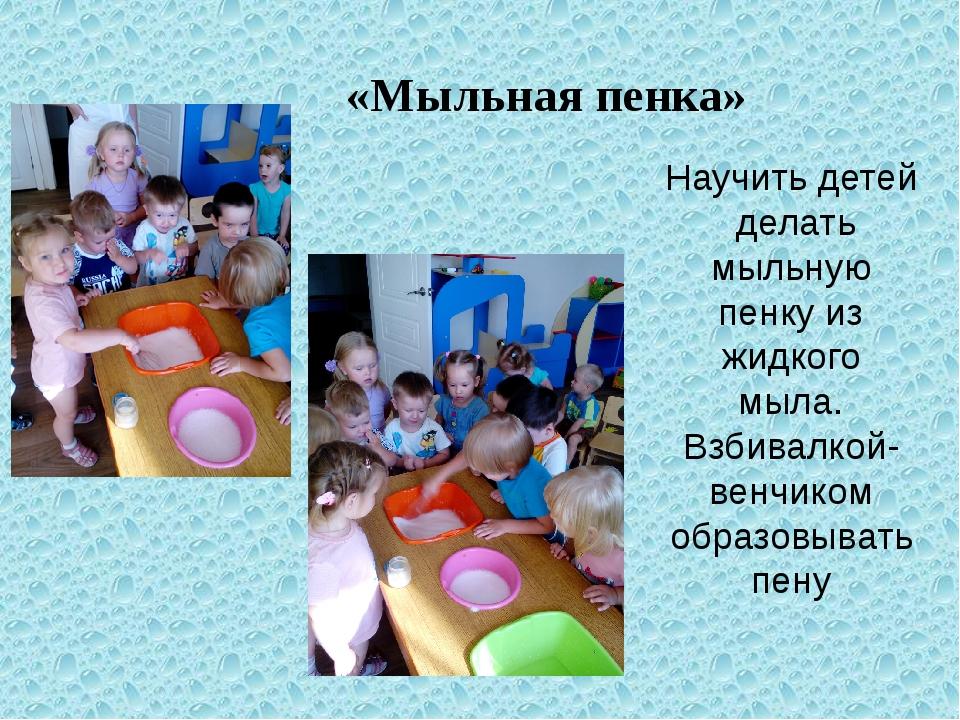 «Мыльная пенка» Научить детей делать мыльную пенку из жидкого мыла. Взбив...