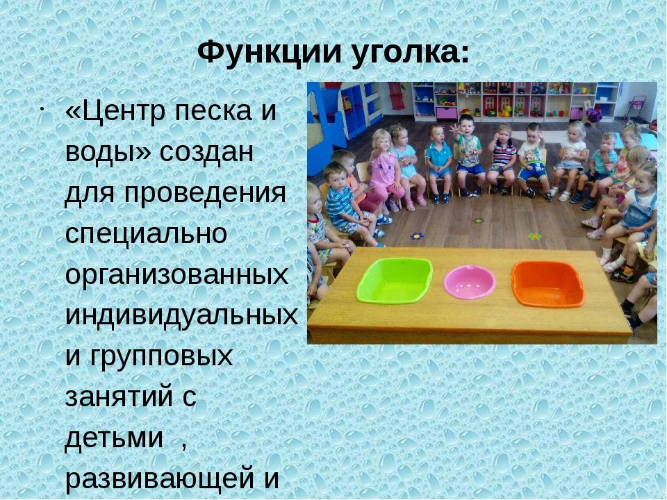 Функции уголка: «Центр песка и воды» создан для проведения специально организ...
