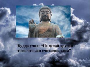 """. Будда учил: """"Не делай другим того, что сам считаешь злом"""""""