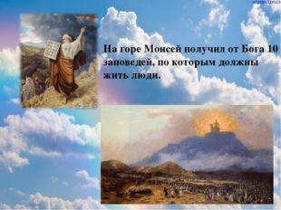 На горе Моисей получил от Бога 10 заповедей, по которым должны жить люди.