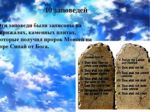 10 заповедей Эти заповеди были записаны на скрижалях, каменных плитах, которы