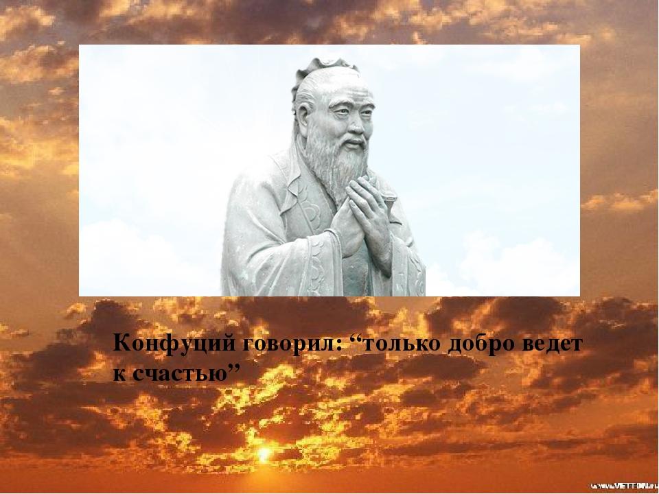 """Конфуций говорил: """"только добро ведет к счастью"""""""