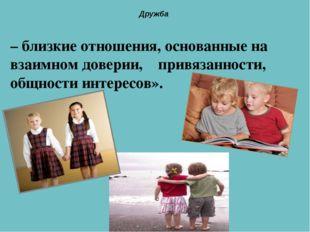 – близкие отношения, основанные на взаимном доверии, привязанности, общности