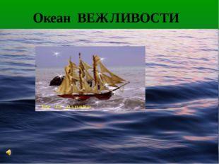 Океан ВЕЖЛИВОСТИ