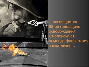…посвящается 68-ой годовщине освобождения Смоленска от немецко-фашистских зах