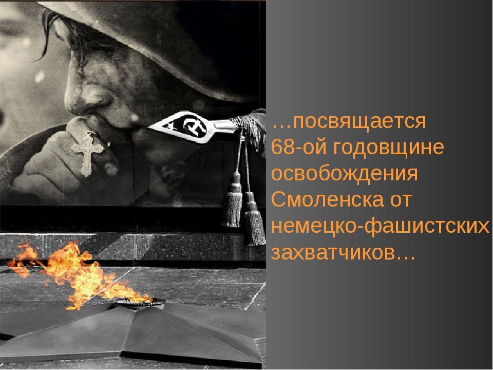 …посвящается 68-ой годовщине освобождения Смоленска от немецко-фашистских зах...