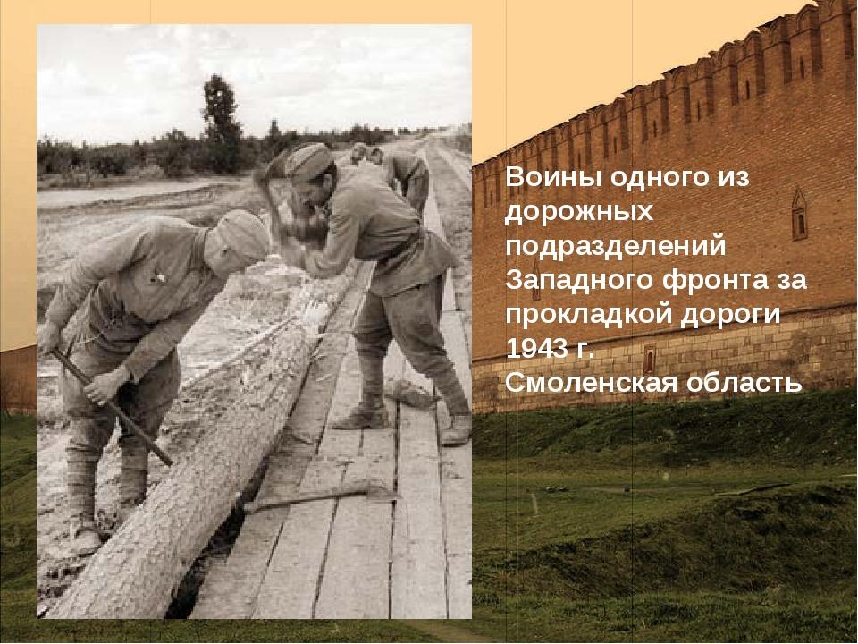 Воины одного из дорожных подразделений Западного фронта за прокладкой дороги...