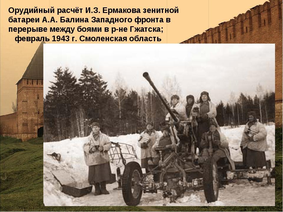 Орудийный расчёт И.З. Ермакова зенитной батареи А.А. Балина Западного фронта...