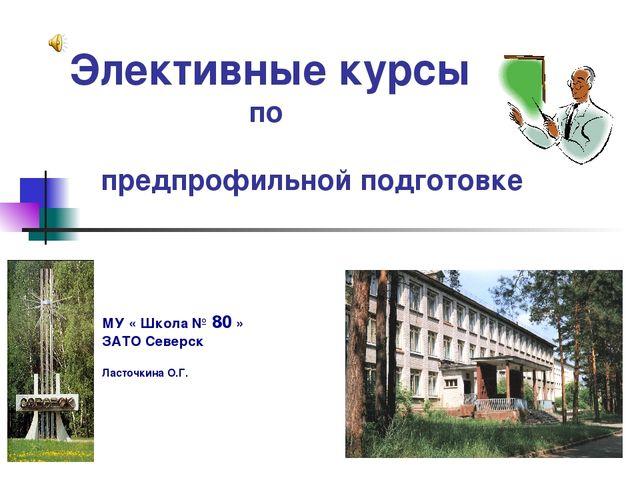 Элективные курсы по предпрофильной подготовке МУ « Школа № 80 » ЗАТО Северск...