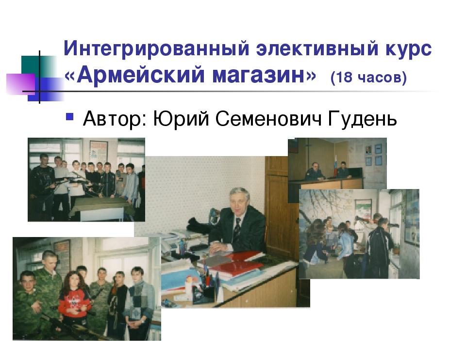 Интегрированный элективный курс «Армейский магазин» (18 часов) Автор: Юрий Се...