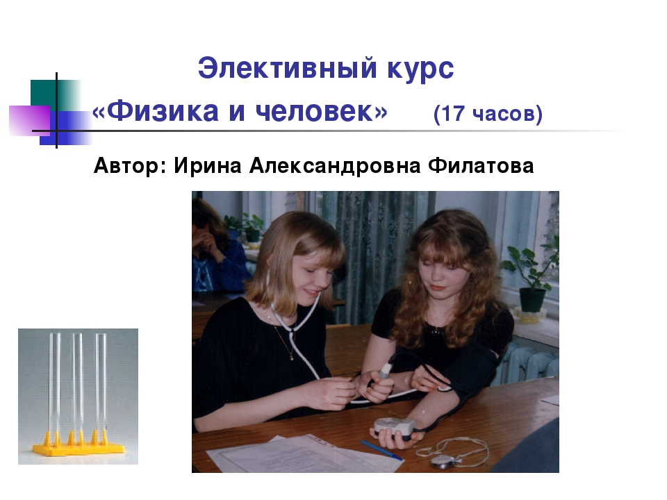 Элективный курс «Физика и человек» (17 часов) Автор: Ирина Александровна Фил...