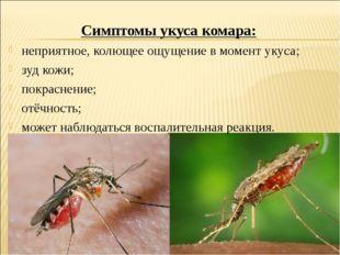 Симптомы укуса комара: неприятное, колющее ощущение в момент укуса; зуд кожи;