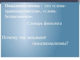 Окказионализмы - это «слова-правонарушители», «слова-беззаконники». Словарь