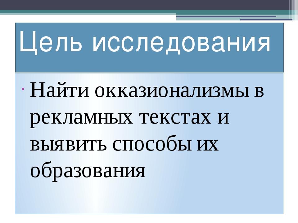 Цель исследования Найти окказионализмы в рекламных текстах и выявить способы...