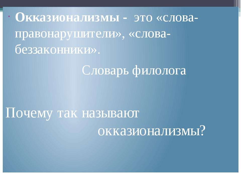 Окказионализмы - это «слова-правонарушители», «слова-беззаконники». Словарь...