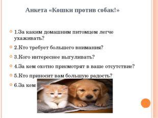Анкета «Кошки против собак!» 1.За каким домашним питомцем легче ухаживать? 2.
