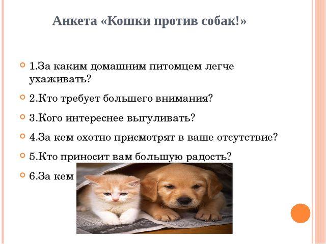 Анкета «Кошки против собак!» 1.За каким домашним питомцем легче ухаживать? 2....