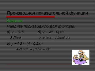 Производная показательной функции Задание Найдите производную для функций: а)