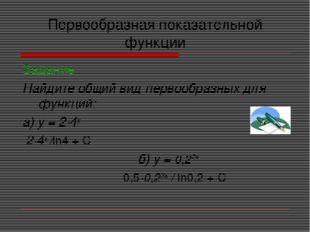 Первообразная показательной функции Задание Найдите общий вид первообразных д