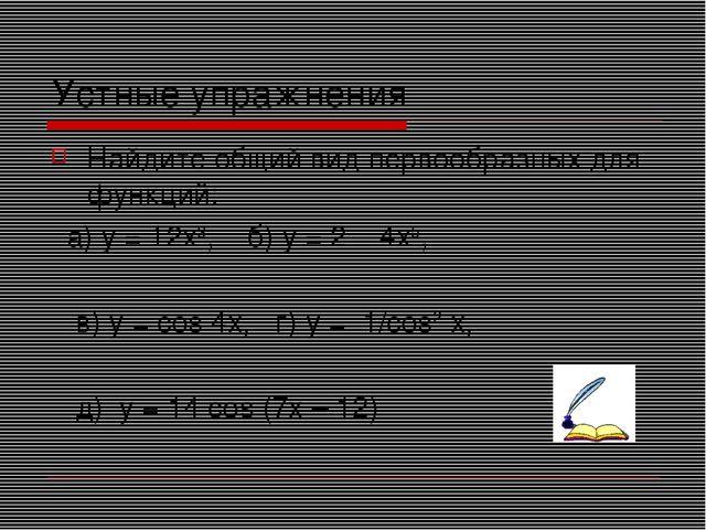 Устные упражнения Найдите общий вид первообразных для функций: а) у = 12х3, б...