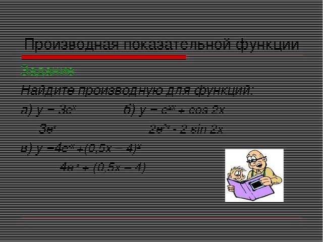 Производная показательной функции Задание Найдите производную для функций: а)...