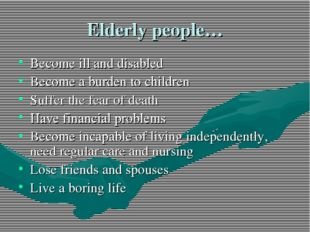 Elderly people… Become ill and disabled Become a burden to children Suffer th