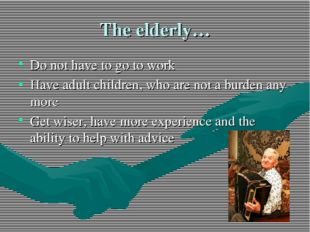 The elderly… Do not have to go to work Have adult children, who are not a bur