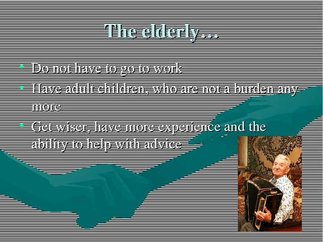 The elderly… Do not have to go to work Have adult children, who are not a bur...