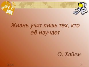 * * Жизнь учит лишь тех, кто её изучает О. Хайям