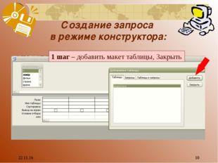 * * Создание запроса в режиме конструктора: 1 шаг – добавить макет таблицы, З