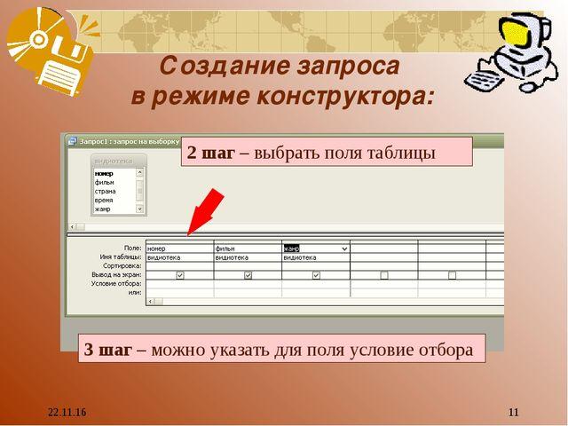 * * Создание запроса в режиме конструктора: 2 шаг – выбрать поля таблицы 3 ша...
