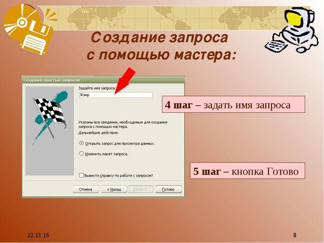 * * Создание запроса с помощью мастера: 4 шаг – задать имя запроса 5 шаг – кн...