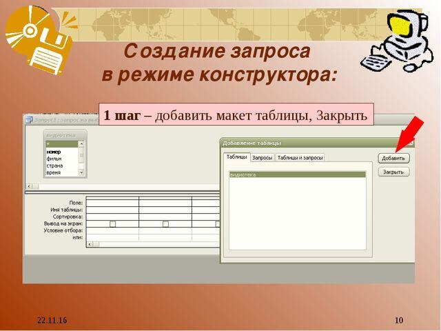 * * Создание запроса в режиме конструктора: 1 шаг – добавить макет таблицы, З...