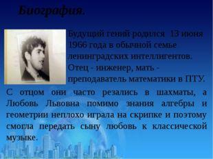 Биография. Будущий гений родился 13 июня 1966 года в обычной семье ленинградс