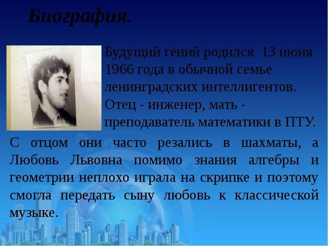 Биография. Будущий гений родился 13 июня 1966 года в обычной семье ленинградс...