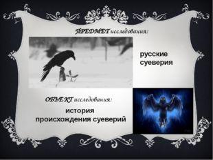 ПРЕДМЕТ исследования: русские суеверия ОБЪЕКТ исследования: история происхожд