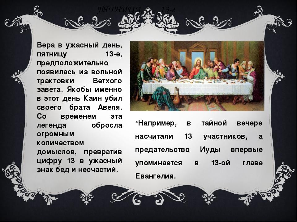 ПЯТНИЦА, 13-е Например, в тайной вечере насчитали 13 участников, а предательс...