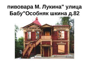"""пивовара М. Лукина"""" улица Бабу""""Особняк шкина д.82"""