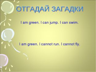 I am green. I can jump. I can swim. I am green. I cannot run. I cannot fly.